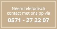 Neem telefonisch contact met ons op via 0571-27 22 07